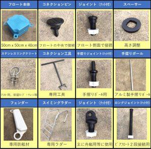 フロート本体 50cmかける50cmかける40cm、コネクションピン フロートの中央で接続、ジョイント(ナット付) フロート側面で接続、スペーサー 高さ調整、ステンレスリングクリート アンカー用、係留ロープ・チェーン等、コネクション工具 専用工具、手摺りジョイント(ナット付) 手摺りポール用、手摺りポール アルミ製手摺りポール、フェンダー 専用防舷材、スイミングラダー 専用ラダー、ジョイント(ナット付) 主に舟艇用等に使用、ロングジョイント(ナット付) ピアフロート2段接続用